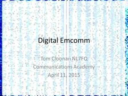 Digital Emcomm Tom Cloonan NL7FQ Communications Academy April 11, 2015.