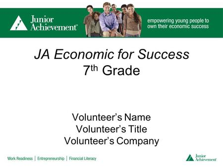JA Economic for Success 7 th Grade Volunteer's Name Volunteer's Title Volunteer's Company.