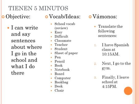 TIENEN 5 MINUTOS Objective: I can write and say sentences about where I go in the school and what I do there Vocab/Ideas: School vocab (review) Easy Difficult.