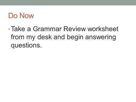 Do Now Take a Grammar Review worksheet from my desk and begin answering questions.