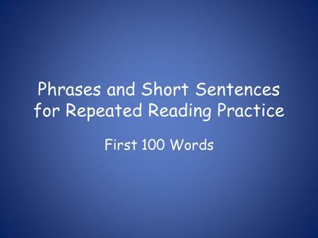 Phrases and Short Sentences for Repeated Reading Practice First 100 Words.