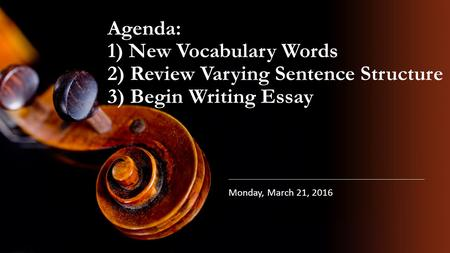 Agenda: 1) New Vocabulary Words 2) Review Varying Sentence Structure 3) Begin Writing Essay Monday, March 21, 2016.