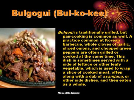 Bulgogui (Bul-ko-kee) Bulgogi is traditionally grilled, but pan-cooking is common as well. A practice common at Korean barbecue, whole cloves of garlic,