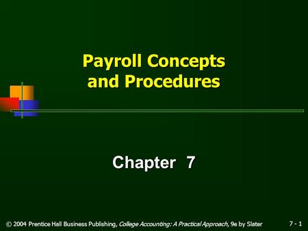 7 - 1 © 2004 Prentice Hall Business Publishing, College Accounting: A Practical Approach, 9e by Slater Payroll Concepts and Procedures Chapter 7.