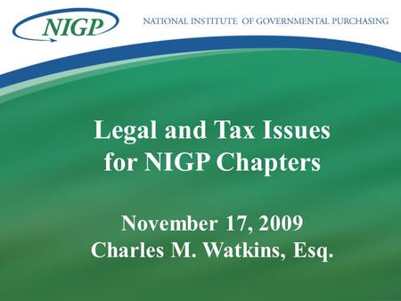1 BUILDING PROFESSIONAL BRIDGES SPANNING THE FUTURE Legal and Tax Issues for NIGP Chapters November 17, 2009 Charles M. Watkins, Esq.