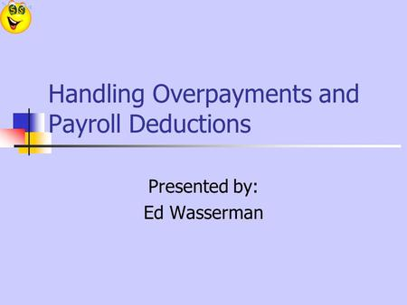 Handling Overpayments and Payroll Deductions Presented by: Ed Wasserman.