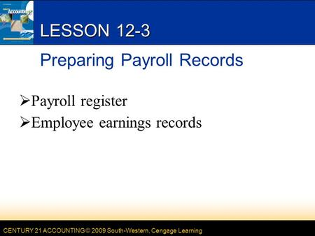 CENTURY 21 ACCOUNTING © 2009 South-Western, Cengage Learning LESSON 12-3 Preparing Payroll Records  Payroll register  Employee earnings records.