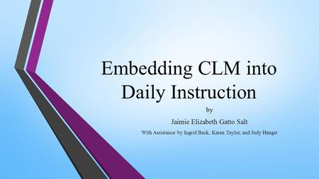 Embedding CLM into Daily Instruction by Jaimie Elizabeth Gatto Salt With Assistance by Ingrid Beck, Karen Taylor, and Judy Hengst.