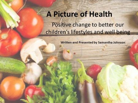 A Picture of Health Positive change to better our children's lifestyles and well being Written and Presented by Samantha Johnson.