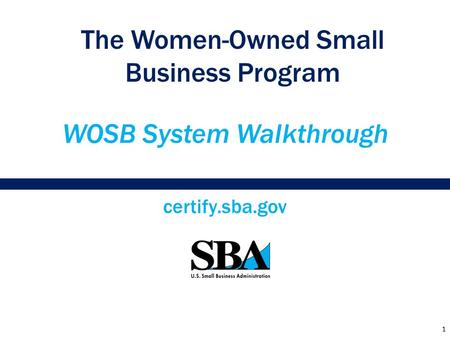 WOSB System Walkthrough certify.sba.gov The Women-Owned Small Business Program 1.