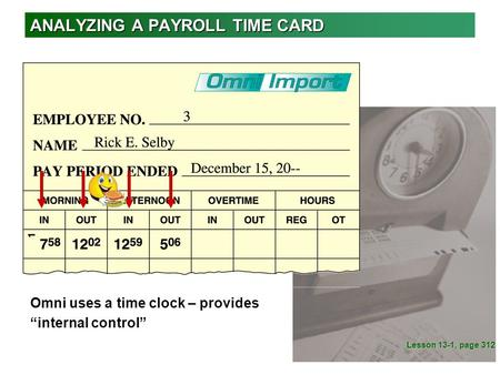 "ANALYZING A PAYROLL TIME CARD Lesson 13-1, page 312 Omni uses a time clock – provides ""internal control"""