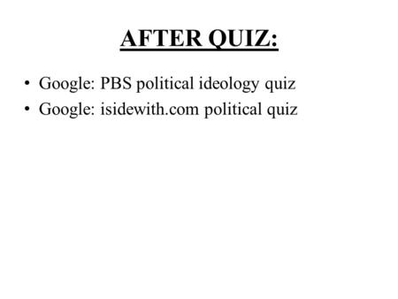 AFTER QUIZ: Google: PBS political ideology quiz Google: isidewith.com political quiz.