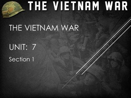 THE VIETNAM WAR UNIT: 7 Section 1. THE ROOTS OF AMERICAN INVOLVEMENT  Late 1800's-WWII, France ruled Indochina (Vietnam, Laos, Cambodia)  Ho Chi Minh.