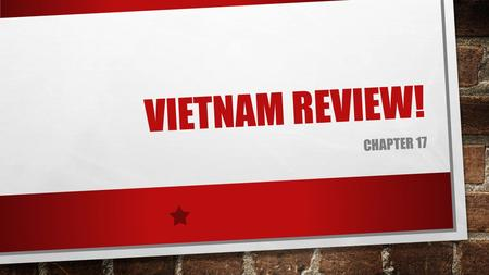 VIETNAM REVIEW! CHAPTER 17. WHY DID WE GET INVOLVED? FRANCE DID NOT INTEND TO LOSE CONTROL OF THEIR COLONIES AND WENT BACK TO VIETNAM IN 1945, WHICH DROVE.