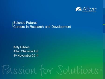 Science Futures Careers in Research and Development Katy Gibson Afton Chemical Ltd 4 th November 2014.