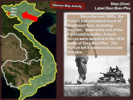 Step (One): Label Dien Bien Phu Dien Bien Phu Since the mid 1800s, the French had colonized much of Southeast Asia, including Vietnam. Toward the end of.