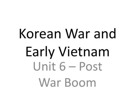 Korean War and Early Vietnam Unit 6 – Post War Boom.