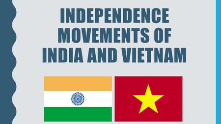 INDEPENDENCE MOVEMENTS OF INDIA AND VIETNAM. HOW DID NATIONALISM LEAD TO INDEPENDENCE IN INDIA AND VIETNAM? SS7H3 The student will analyze continuity.