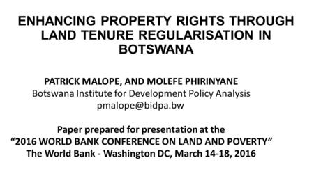 ENHANCING PROPERTY RIGHTS THROUGH LAND TENURE REGULARISATION IN BOTSWANA PATRICK MALOPE, AND MOLEFE PHIRINYANE Botswana Institute for Development Policy.