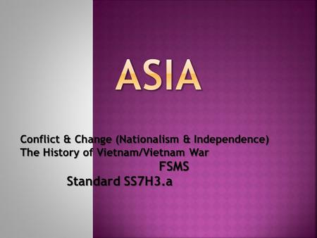 Conflict & Change (Nationalism & Independence) The History of Vietnam/Vietnam War FSMS Standard SS7H3.a Standard SS7H3.a.