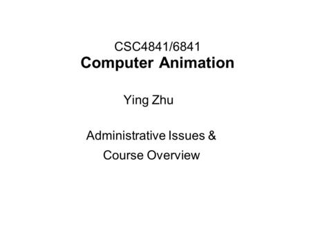 CSC4841/6841 Computer Animation Administrative Issues & Course Overview Ying Zhu.
