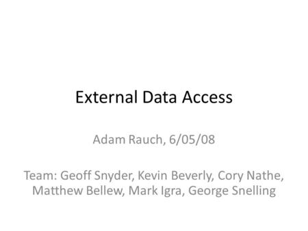 External Data Access Adam Rauch, 6/05/08 Team: Geoff Snyder, Kevin Beverly, Cory Nathe, Matthew Bellew, Mark Igra, George Snelling.