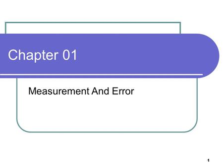 1 Chapter 01 Measurement And Error. 2 Summary Instrument – a device or mechanism used to determine the present value of a quantity Measurement – a process.