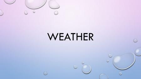WEATHER. What is weather? Weather is the day to day conditions of a particular place. Ex. Sunny, rainy, hot, cold These conditions are caused by atmospheric.