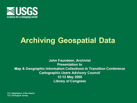 U.S. Department of the Interior U.S. Geological Survey Archiving Geospatial Data John Faundeen, Archivist Presentation to Map & Geographic Information.