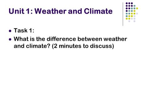 Unit 1: Weather and Climate Task 1: What is the difference between weather and climate? (2 minutes to discuss)