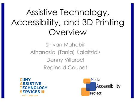 Shivan Mahabir Athanasia (Tania) Kalaitzidis Danny Villaroel Reginald Coupet Assistive Technology, Accessibility, and 3D Printing Overview.