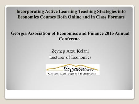 Incorporating Active Learning Teaching Strategies into Economics Courses Both Online and in Class Formats Georgia Association of Economics and Finance.