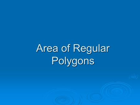 Area of Regular Polygons Terms Radius – segment joining the center of the polygon to the vertex of the polygon. All radii of a polygon are equal. When.