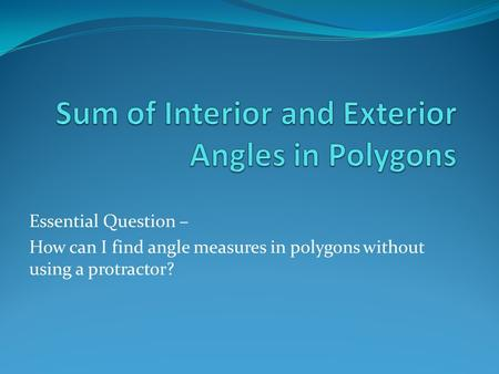 Essential Question – How can I find angle measures in polygons without using a protractor?
