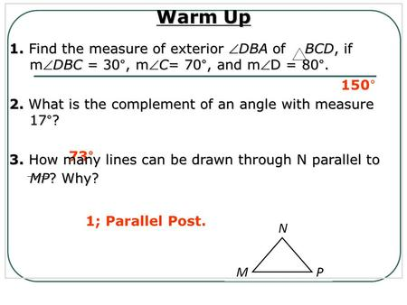 150° 73° 1; Parallel Post. Warm Up 1. Find the measure of exterior DBA of BCD, if mDBC = 30°, mC= 70°, and mD = 80°. 2. What is the complement of an.