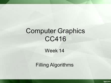 Computer Graphics CC416 Week 14 Filling Algorithms.