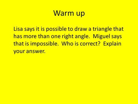 Warm up Lisa says it is possible to draw a triangle that has more than one right angle. Miguel says that is impossible. Who is correct? Explain your answer.