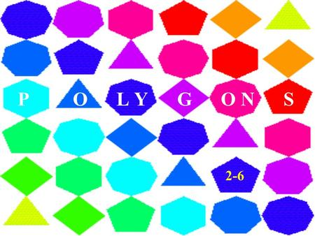 P O L Y G O N S 2-6. DEFINITION A POLYGON is the union of segments in the same plane such that each segment intersects exactly two others at their endpoints.