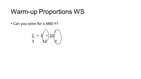 Warm-up Proportions WS Can you solve for x AND Y? 2 = X = 10 312 Y.