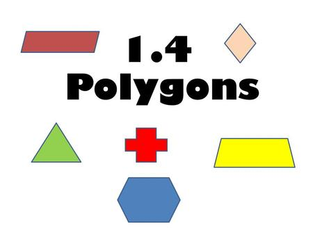 1.4 Polygons. Polygon Definition: A polygon is a closed figure in a plane, formed by connecting line segments endpoint to endpoint. Each segment intersects.