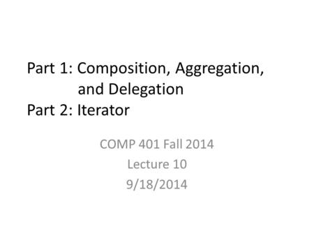 Part 1: Composition, Aggregation, and Delegation Part 2: Iterator COMP 401 Fall 2014 Lecture 10 9/18/2014.