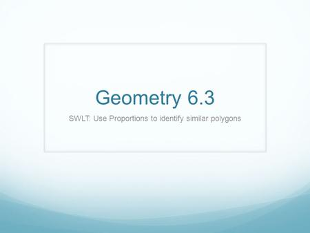 Geometry 6.3 SWLT: Use Proportions to identify similar polygons.