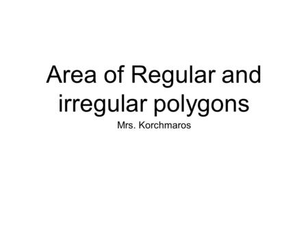 Area of Regular and irregular polygons Mrs. Korchmaros.