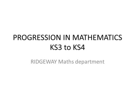 PROGRESSION IN MATHEMATICS KS3 to KS4 RIDGEWAY Maths department.