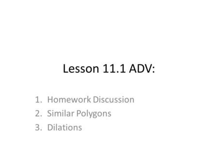 Lesson 11.1 ADV: 1.Homework Discussion 2.Similar Polygons 3.Dilations.