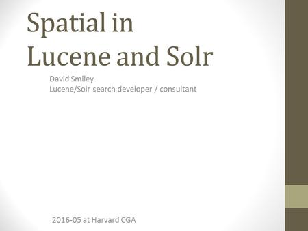 Spatial in Lucene and Solr David Smiley Lucene/Solr search developer / consultant 2016-05 at Harvard CGA.