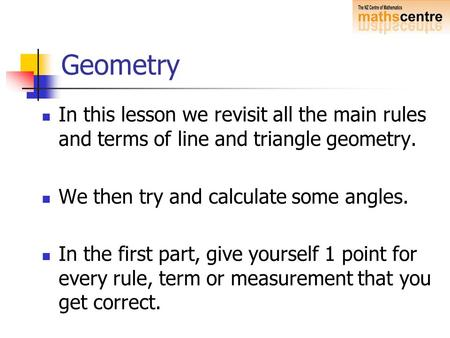 Geometry In this lesson we revisit all the main rules and terms of line and triangle geometry. We then try and calculate some angles. In the first part,