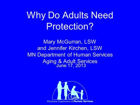 Why Do Adults Need Protection? Mary McGurran, LSW and Jennifer Kirchen, LSW MN Department of Human Services Aging & Adult Services June 17, 2013.