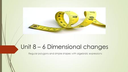 Unit 8 – 6 Dimensional changes Regular polygons and simple shapes with algebraic expressions.