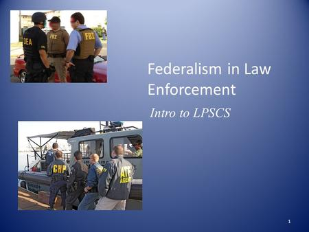Federalism in Law Enforcement Intro to LPSCS 1. Federal and State Law Enforcement Agencies County State Federal Municipal Different Governments Different.